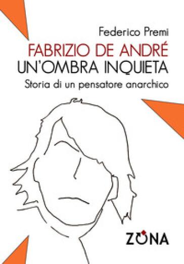 Fabrizio De André, un'ombra inquieta. Ritratto di un pensatore anarchico - Federico Premi | Thecosgala.com