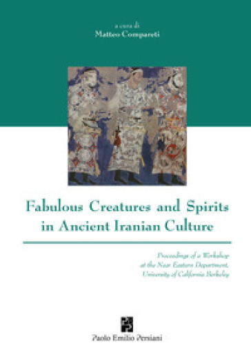 Fabulous creatures and spirits in ancient iranian culture - Matteo Compareti |