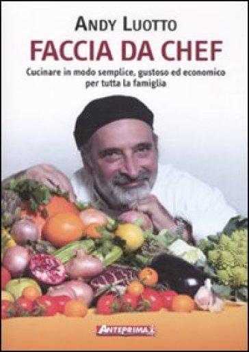 Faccia da chef. Cucinare in modo semplice, gustoso ed economico per tutta la famiglia - Andy Luotto  