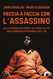 Faccia a faccia con l assassino. Alla scoperta dei segreti dei serial killer con l originale Mindhunter dell FBI