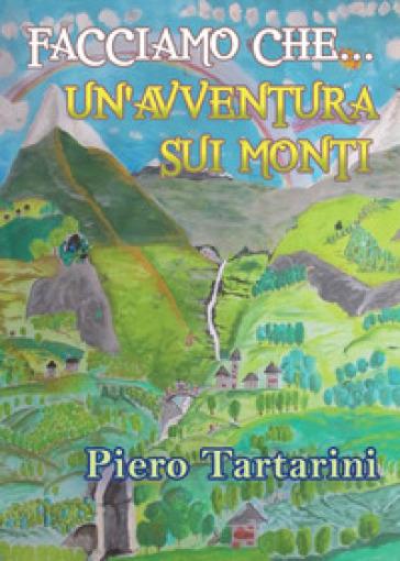 Facciamo che... Un'avventura sui monti - Piero Tartarini |