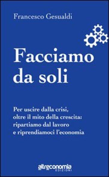 Facciamo da soli. Per uscire dalla crisi, oltre il mito della crescita: ripartiamo dal lavoro e riprendiamoci l'economia - Francesco Gesualdi   Thecosgala.com