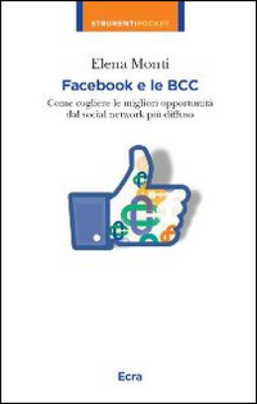 Facebook e le BCC. Come cogliere le migliori opportunità dal social network più diffuso - Elena Monti pdf epub