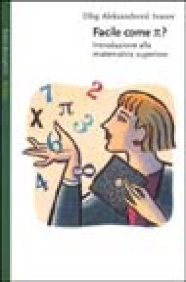 Facile come p greco. Introduzione alla matematica superiore - Oleg Aleksandrovic Ivanov |
