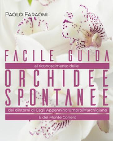 Facile guida al riconoscimento delle orchidee spontanee dei dintorni di Cagli, Appennino Umbro-Marchigiano e del Monte Conero. Ediz. illustrata - Paolo Faraoni |