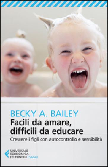 Facili da amare, difficili da educare. Crescere i figli con autocontrollo e sensibilità - Becky A. Bailey pdf epub