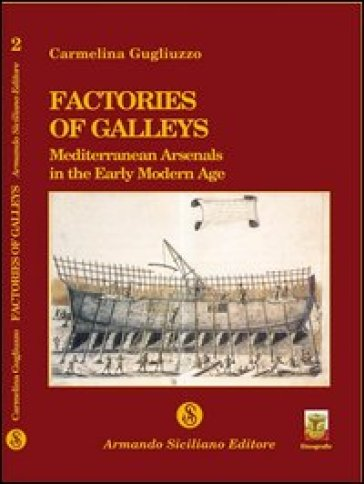 Factories of galleys. Mediterranean Arsenals in the early modern age - Elina Gugliuzzo |