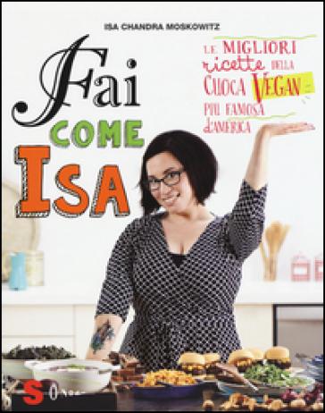 Fai come Isa! Le migliori ricette della cuoca vegan più famosa d'America - Isa C. Moskowitz | Ericsfund.org