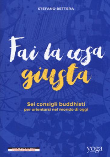 Fai la cosa giusta. Sei consigli buddhisti per orientarsi nel mondo di oggi - Stefano Bettera   Thecosgala.com