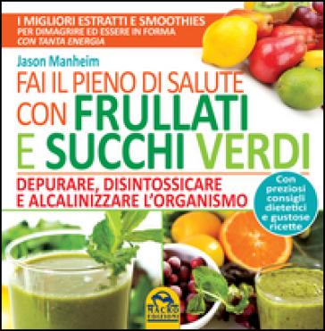 Fai il pieno di salute con frullati e succhi verdi - Jason Manheim | Thecosgala.com