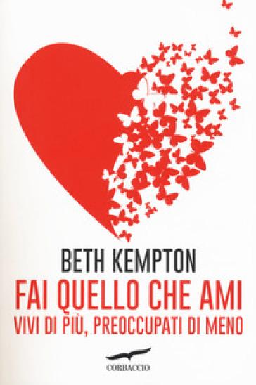 Fai quello che ami. Vivi di più, preoccupati di meno - Beth Kempton | Rochesterscifianimecon.com