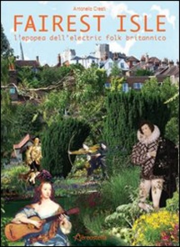 Fairest isle. L'epopea dell'electric folk britannico - Antonello Cresti |