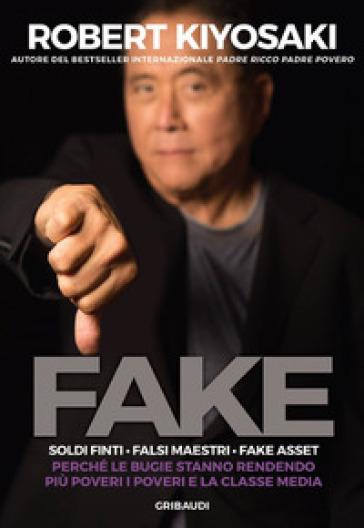 Fake. Soldi finti. Falsi maestri. Fake asset. Perché le bugie stanno rendendo più poveri i poveri e la classe media - Robert T. Kiyosaki   Thecosgala.com