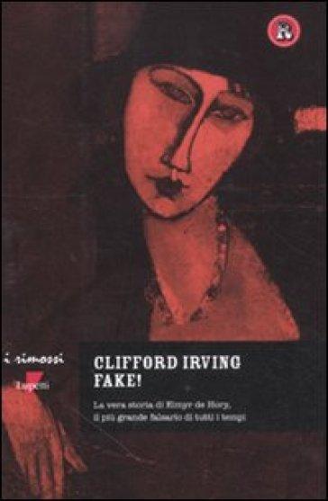 Fake! La vera storia di Elmyr De Hory, il più grande falsario di tutti i tempi - Clifford Irving |