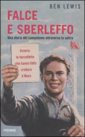 Falce e sberleffo. Una storia del comunismo attraverso la satira. Ovvero: le barzellette che hanno fatto crollare il muro - Ben Lewis  