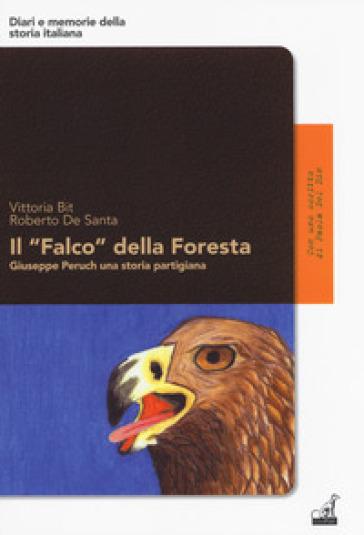 Il «Falco» della foresta. Giuseppe Peruch una storia partigiana - Vittoria Bit |