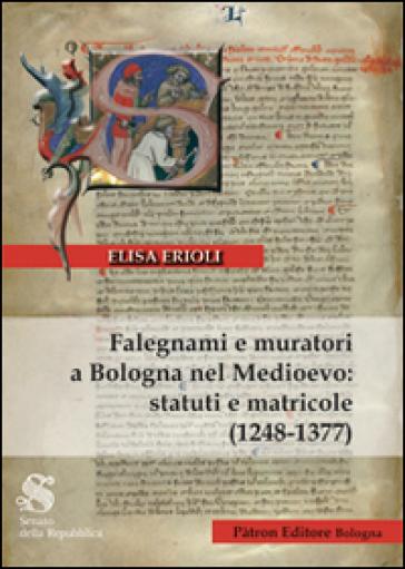 Falegnami e muratori a Bologna nel Medioevo. Statuti e matricole (1248-1377) - Elisa Erioli |