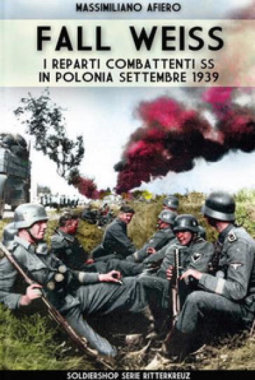 Fall Weiss. I reparti combattenti SS in Polonia. Settembre 1939 - Massimiliano Afiero | Rochesterscifianimecon.com