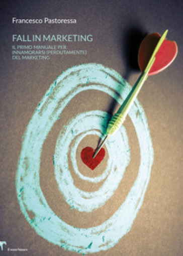 Fall in marketing. Il primo manuale per innamorarsi (perdutamente) del marketing - Francesco Pastoressa pdf epub