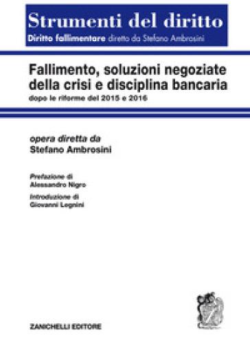 Fallimento, soluzioni negoziate della crisi e disciplina bancaria dopo le riforme del 2015 e del 2016 - Stefano Ambrosini |