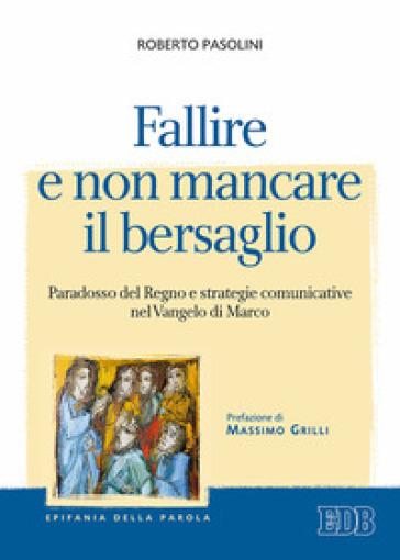 Fallire e non mancare il bersaglio. Paradosso del regno e strategie comunicative nel Vangelo di Marco - Roberto Pasolini |