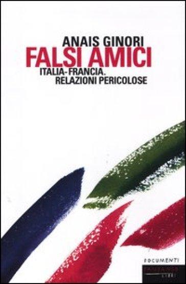 Falsi amici. Italia-Francia. Relazioni pericolose - Anais Ginori  