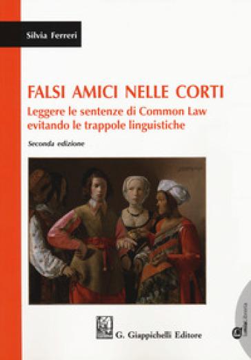 Falsi amici nelle corti. Leggere le sentenze di Common Law evitando le trappole linguistiche. Con espansione online - Silvia Ferreri |