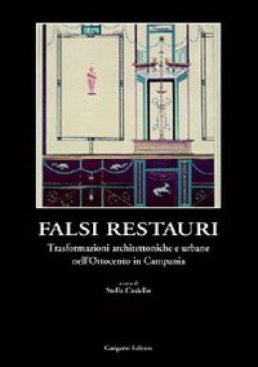 Falsi in restauri. Trasformazioni architettoniche e urbane nell'Ottocento in Campania - Stella Casiello | Rochesterscifianimecon.com