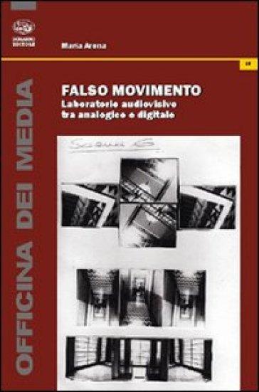 Falso movimento. Laboratorio audiovisivo tra analogico e digitale - Maria Arena | Thecosgala.com