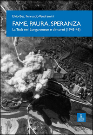 Fame, paura, speranza. La Todt nel Longaronese e dintorni (1943-45) - Ferruccio Vendramini  