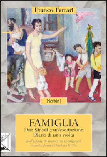 Famiglia. Due Sinodi e un'esortazione. Diario di una svolta - Franco Ferrari | Kritjur.org