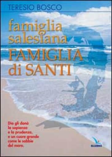 Famiglia Salesiana, famiglia di Santi. Profili dei santi, Beati, Venerabili e Servi di Dio della Famiglia Salesiana - Teresio Bosco |