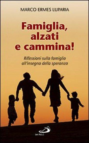 Famiglia, alzati e cammina! Riflessioni sulla famiglia all'insegna della speranza - Marco Ermes Luparia   Rochesterscifianimecon.com