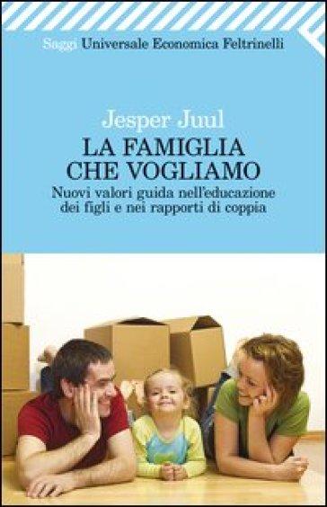 Famiglia che vogliamo. Nuovi valori guida nell'educazione dei figli e nei rapporti di coppia (La)