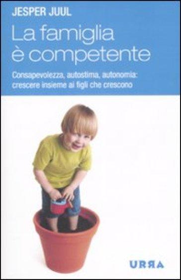 Famiglia è competente. Consapevolezza, autostima, autonomia: crescere insieme ai figli che crescono (La) - Jesper Juul |