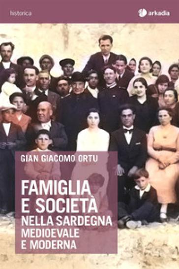 Famiglia e società nella Sardegna medioevale e moderna - Gian Giacomo Ortu |