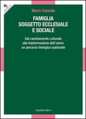 Famiglia soggetto ecclesiale e sociale. Dal cambiamento culturale alla trasformazione dell'uomo: un percorso teologico-pastorale - Mario Colavita |