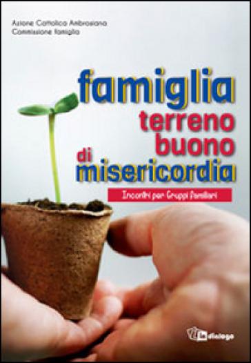 Famiglia terreno buono di misericordia. Incontri per Gruppi familiari - Azione Cattolica ambrosiana pdf epub