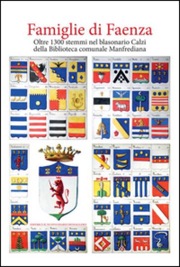 Famiglie di Faenza. Oltre 1300 stemmi nel blasonario Calzi della Biblioteca comunale Manfrediana - A. Ferri  