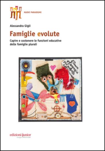 Famiglie evolute. Capire e sostenere le funzioni educative delle famiglie plurali - Alessandra Gigli | Thecosgala.com