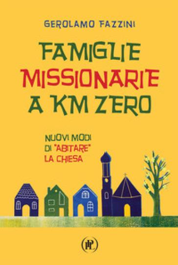 Famiglie missionarie a km 0. Nuovi modi di «abitare» la Chiesa - Gerolamo Fazzini  
