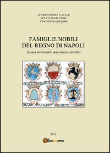 Famiglie nobili del Regno di Napoli. In uno stemmario seicentesco inedito - Angelandrea Casale |