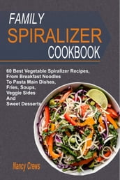 Family Spiralizer Cookbook: 60 Best Vegetable Spiralizer Recipes, From Breakfast Noodles To Pasta Main Dishes, Fries, Soups, Veggie Sides And Sweet Desserts