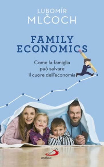 Family economics. Come la famiglia può salvare il cuore dell'economia