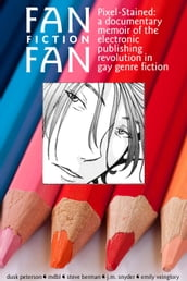 Fan Fiction Fan (Pixel-Stained: A Documentary Memoir of the Electronic Publishing Revolution in Gay Genre Fiction)
