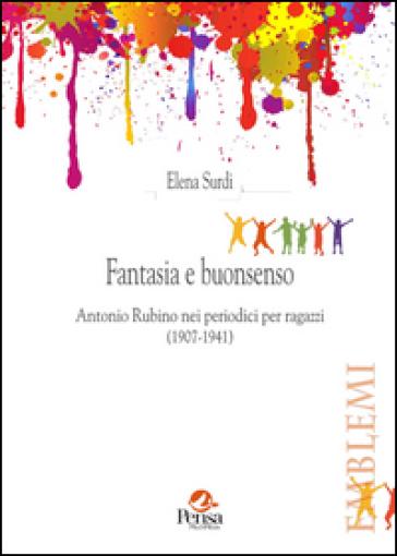Fantasia e buonsenso. Antonio Rubino nei periodici per ragazzi (1907-1941) - Elena Surdi  
