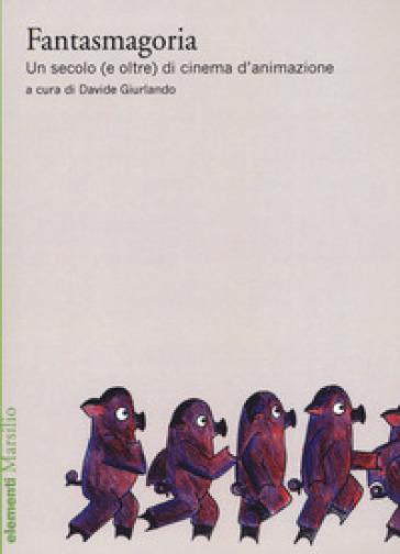 Fantasmagoria. Un secolo (e oltre) di cinema d'animazione - D. Giurlando |