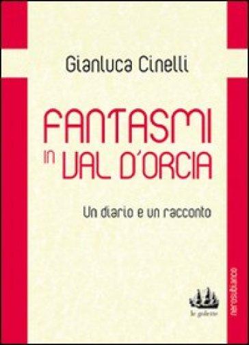 Fantasmi in Val d'Orcia. Un diario e un racconto - Gianluca Cinelli  