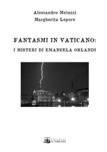 Fantasmi in Vaticano. I misteri di Emanuela Orlandi - Alessandro Meluzzi |