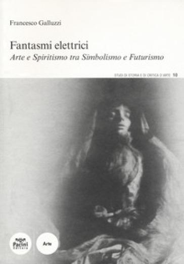 Fantasmi elettrici. Arte e spiritismo tra simbolismo e futurismo - Francesco Galluzzi |
